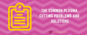 Common Plasma Cutting Problems and Solutions